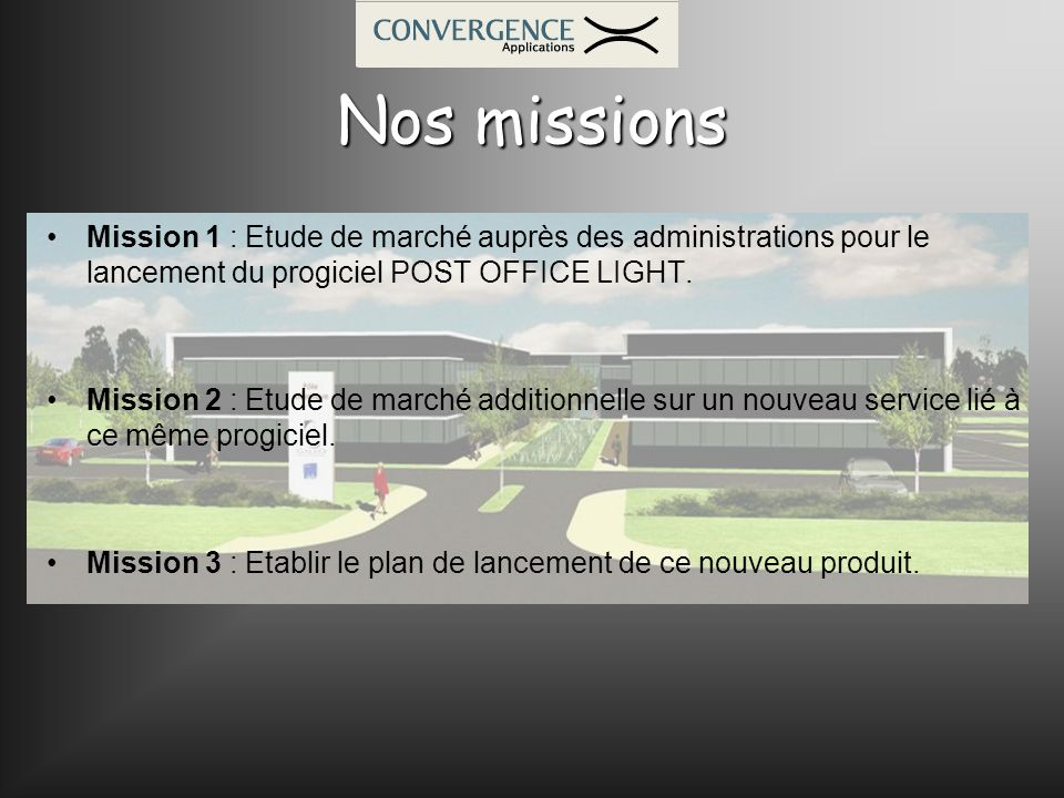 Nos missions Mission 1 : Etude de marché auprès des administrations pour le lancement du progiciel POST OFFICE LIGHT. Mission 2 : Etude de marché addi