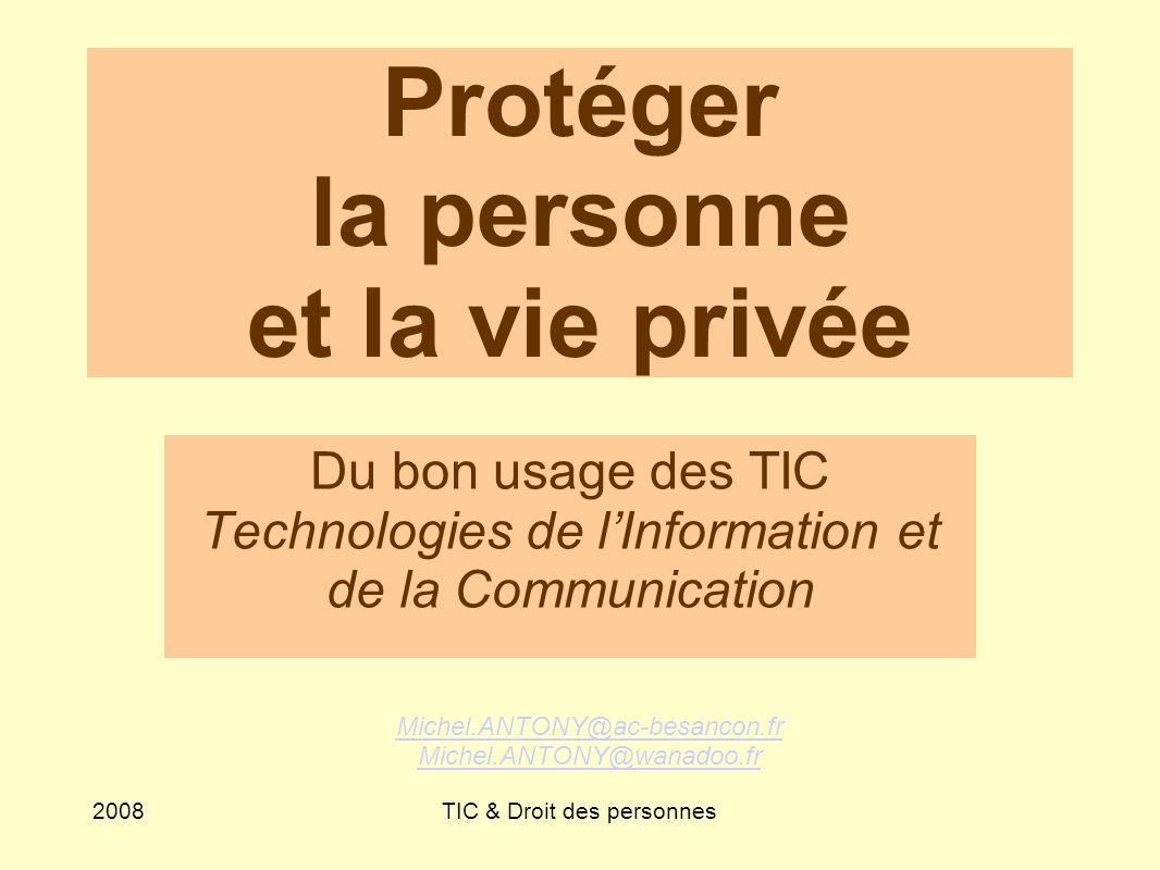 2008TIC & Droit des personnes Protéger la personne et la vie privée Du bon usage des TIC Technologies de lInformation et de la Communication Michel.ANTONY@ac-besancon.fr Michel.ANTONY@wanadoo.fr