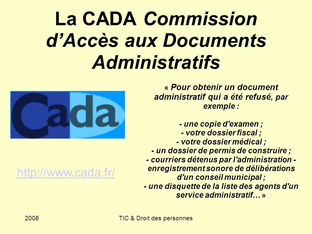 2008TIC & Droit des personnes La CADA Commission dAccès aux Documents Administratifs « Pour obtenir un document administratif qui a été refusé, par ex