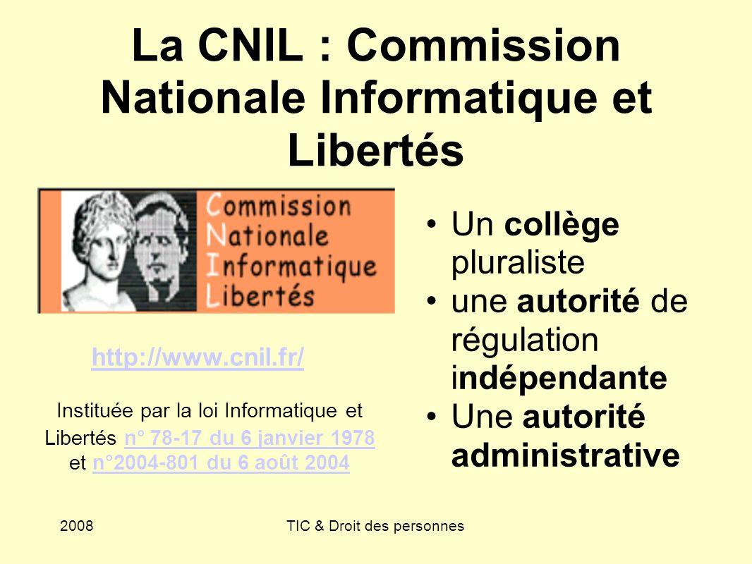 2008TIC & Droit des personnes La CNIL : Commission Nationale Informatique et Libertés Un collège pluraliste une autorité de régulation indépendante Un