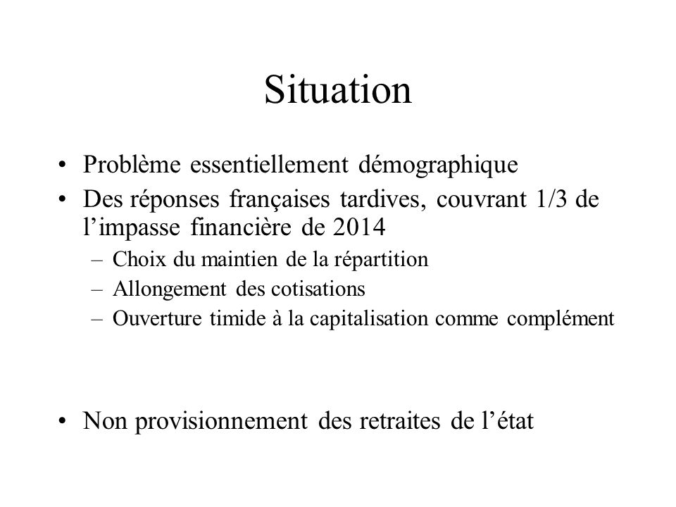 Situation Problème essentiellement démographique Des réponses françaises tardives, couvrant 1/3 de limpasse financière de 2014 –Choix du maintien de l