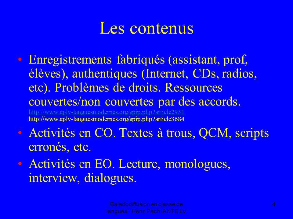 Baladodiffusion en classe de langues - Henri Pech IANTE LV 4 Les contenus Enregistrements fabriqués (assistant, prof, élèves), authentiques (Internet, CDs, radios, etc).