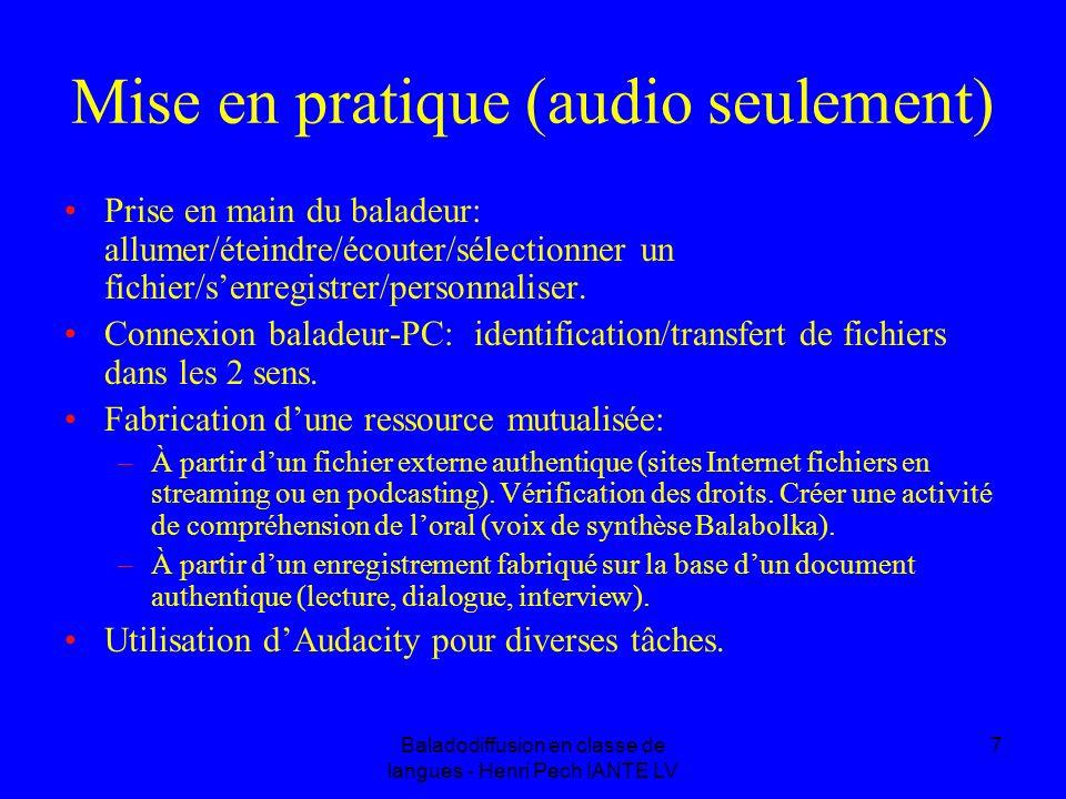 Baladodiffusion en classe de langues - Henri Pech IANTE LV 7 Mise en pratique (audio seulement) Prise en main du baladeur: allumer/éteindre/écouter/sélectionner un fichier/senregistrer/personnaliser.