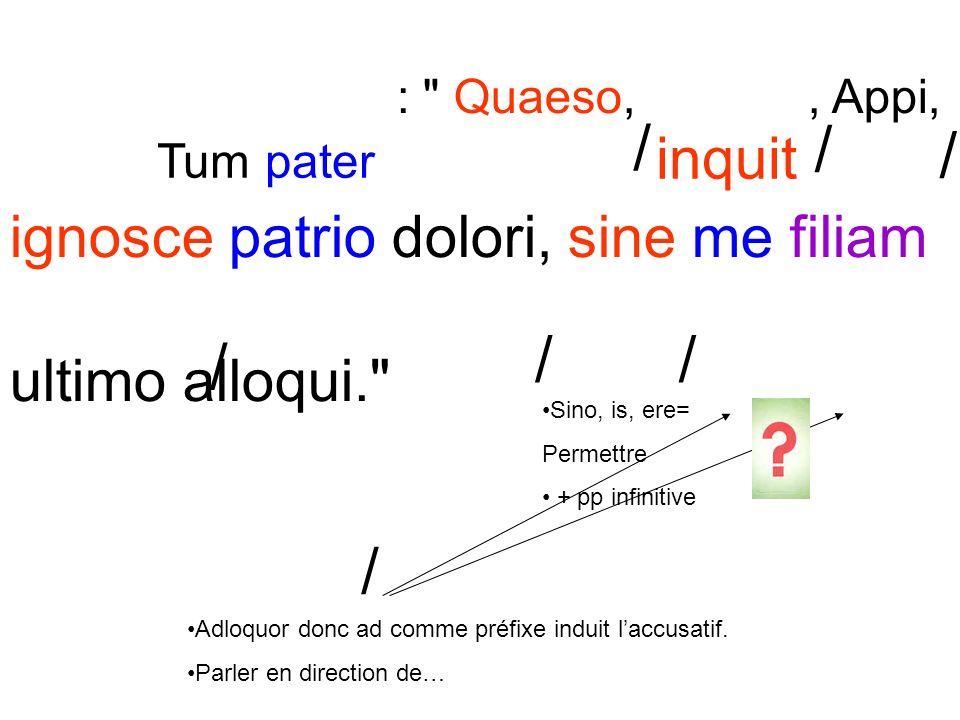 : Quaeso,, Appi, ignosce patrio dolori, sine me filiam ultimo alloqui. / / / / // / Sino, is, ere= Permettre + pp infinitive Adloquor donc ad comme préfixe induit laccusatif.