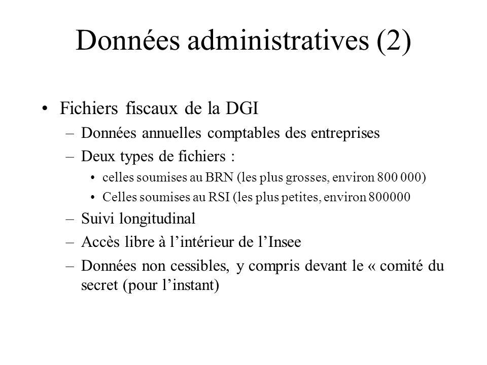 Données administratives (2) Fichiers fiscaux de la DGI –Données annuelles comptables des entreprises –Deux types de fichiers : celles soumises au BRN (les plus grosses, environ 800 000) Celles soumises au RSI (les plus petites, environ 800000 –Suivi longitudinal –Accès libre à lintérieur de lInsee –Données non cessibles, y compris devant le « comité du secret (pour linstant)