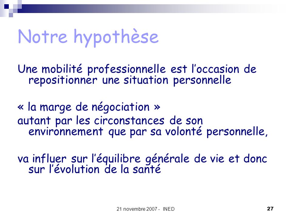 21 novembre 2007 - INED27 Notre hypothèse Une mobilité professionnelle est loccasion de repositionner une situation personnelle « la marge de négociat