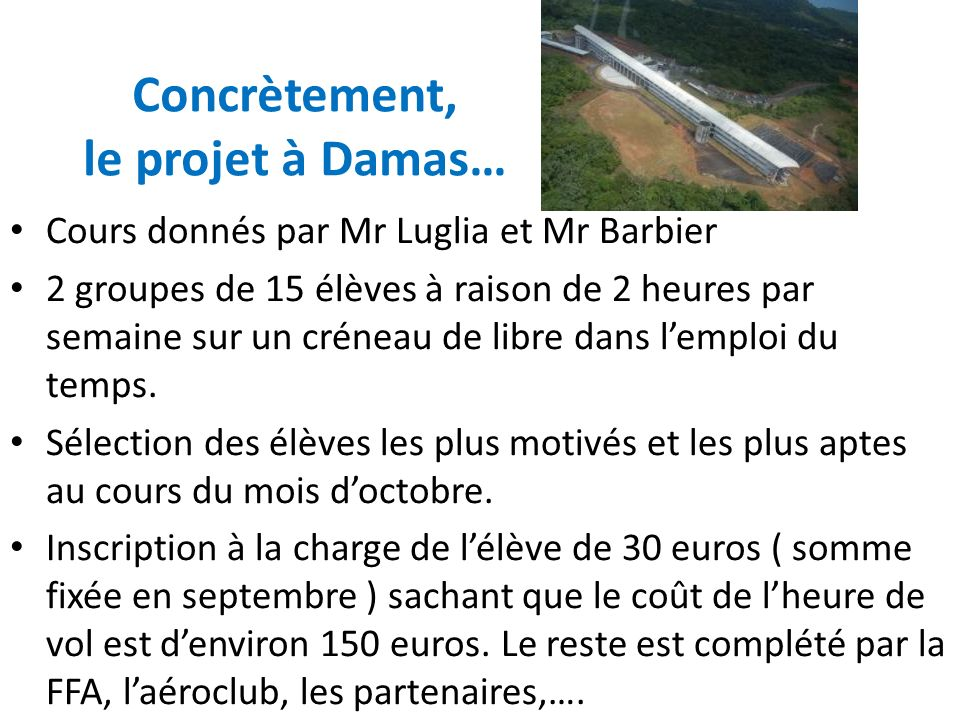 Concrètement, le projet à Damas… Cours donnés par Mr Luglia et Mr Barbier 2 groupes de 15 élèves à raison de 2 heures par semaine sur un créneau de libre dans lemploi du temps.