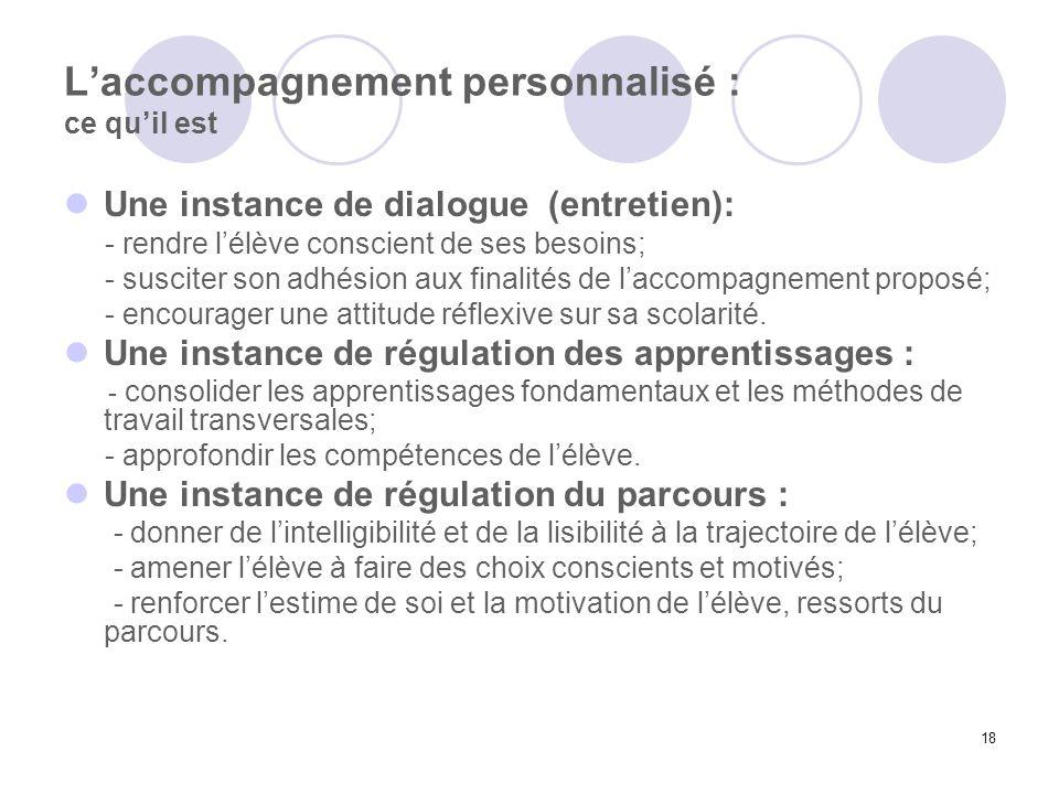 18 Laccompagnement personnalisé : ce quil est Une instance de dialogue (entretien): - rendre lélève conscient de ses besoins; - susciter son adhésion