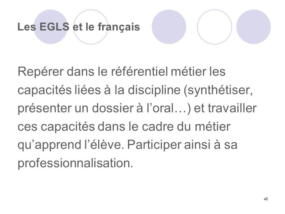 46 Les EGLS et le français Repérer dans le référentiel métier les capacités liées à la discipline (synthétiser, présenter un dossier à loral…) et trav