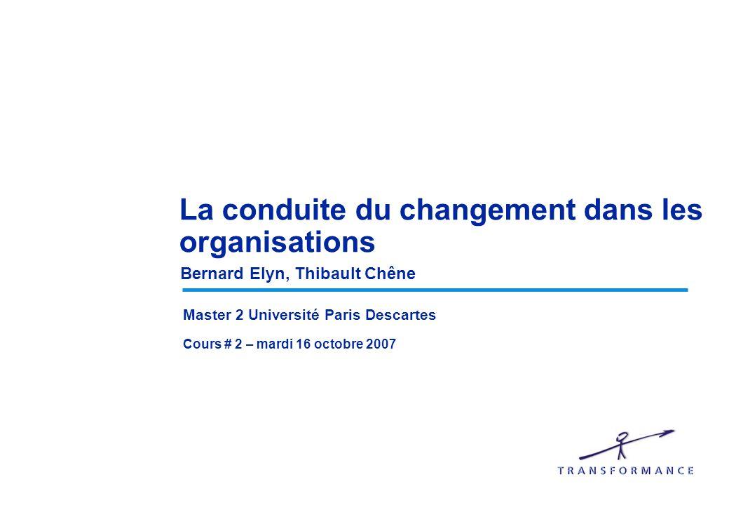 La conduite du changement dans les organisations Bernard Elyn, Thibault Chêne Master 2 Université Paris Descartes Cours # 2 – mardi 16 octobre 2007