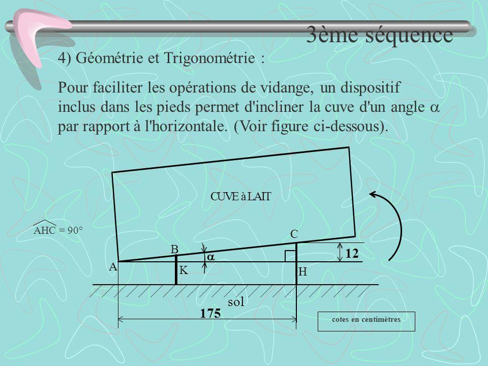 sol 175 12 A B C K H CUVE à LAIT cotes en centimètres AHC = 90° 4) Géométrie et Trigonométrie : Pour faciliter les opérations de vidange, un dispositi