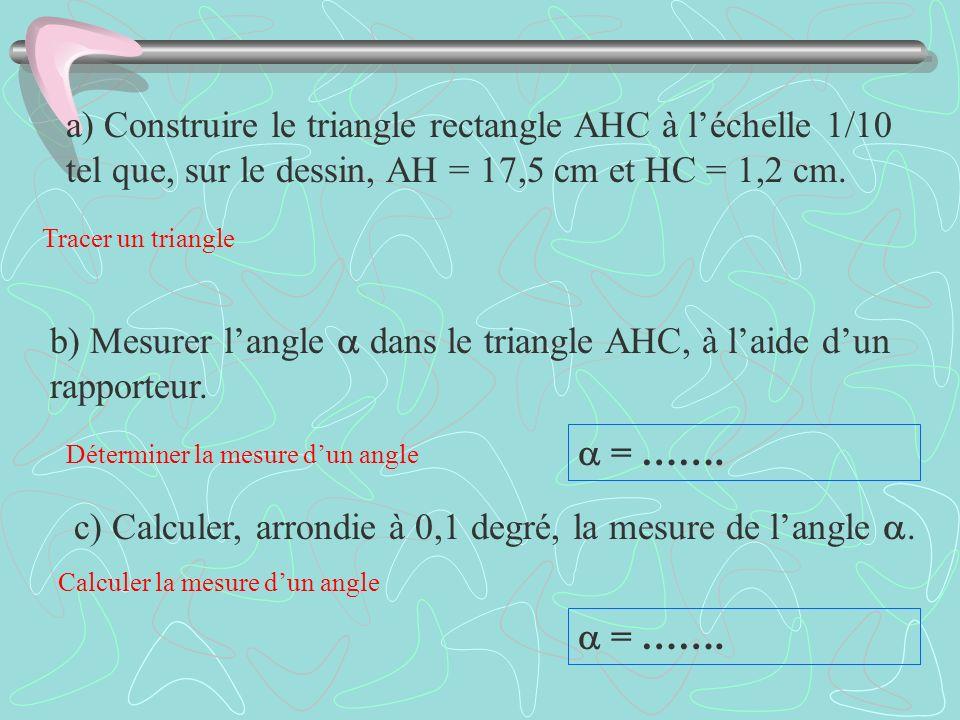 c) Calculer, arrondie à 0,1 degré, la mesure de langle. = ……. a) Construire le triangle rectangle AHC à léchelle 1/10 tel que, sur le dessin, AH = 17,