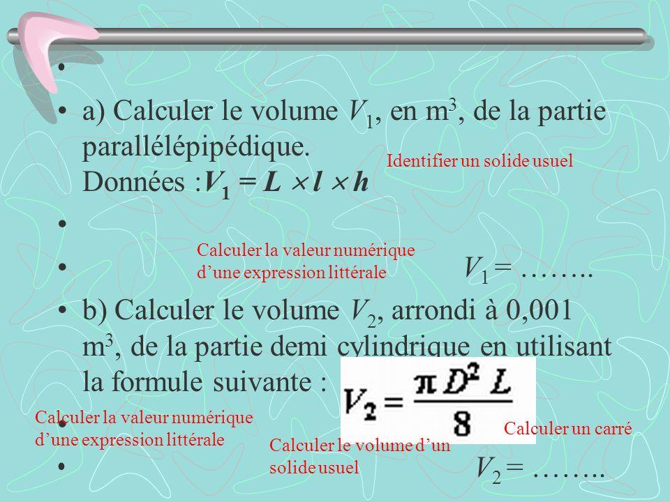 a) Calculer le volume V 1, en m 3, de la partie parallélépipédique. Données :V 1 = L l h V 1 = …….. b) Calculer le volume V 2, arrondi à 0,001 m 3, de