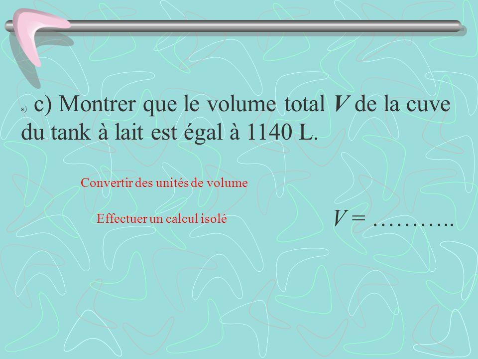 a) c) Montrer que le volume total V de la cuve du tank à lait est égal à 1140 L. V = ……….. Effectuer un calcul isolé Convertir des unités de volume