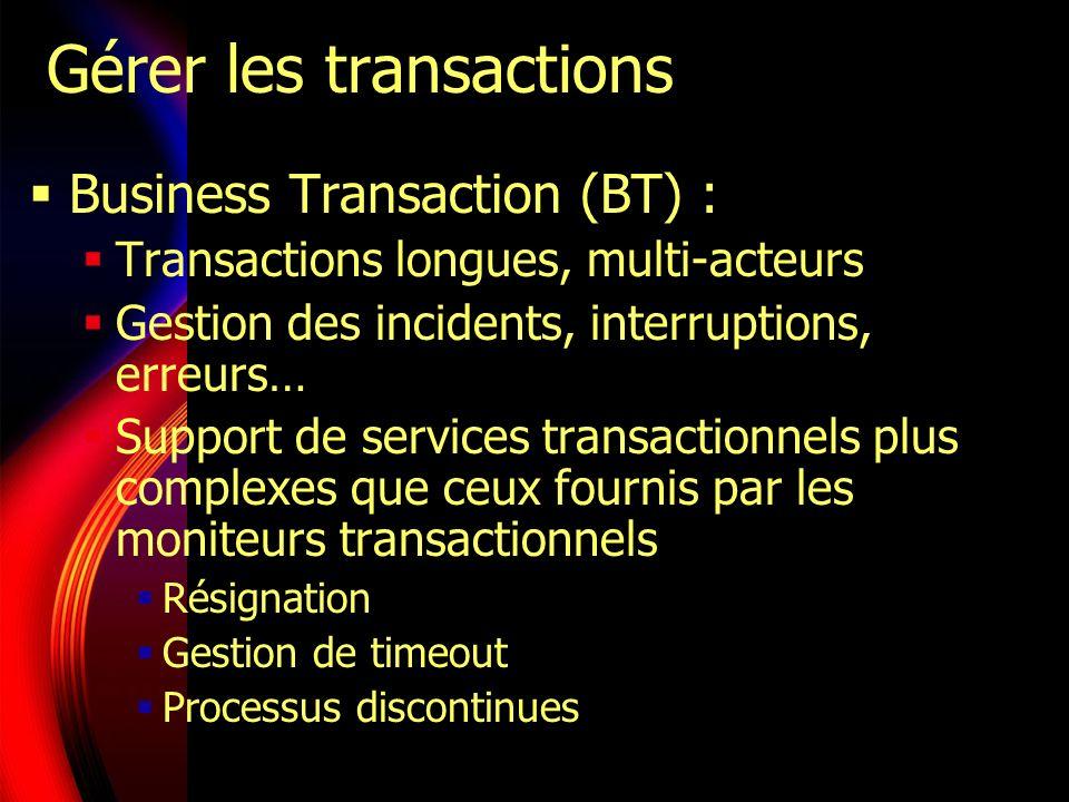 Gérer les transactions Plusieurs protocoles et propositions : Oasis BTP (consortium) Protocole XML dorchestration de TP longues, mode B2B UN 2PC flexible WS-T (Microsoft, IBM et BEA) Sappuie sur le protocole WS- Coordination Pourrait remplacer BTP
