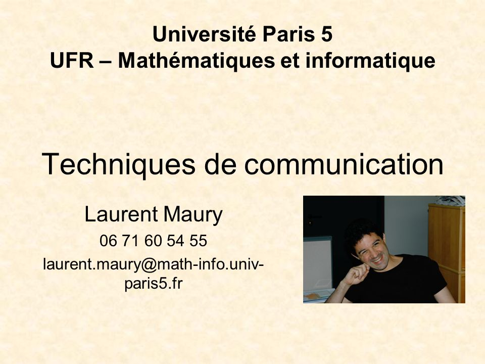 Techniques de communication Laurent Maury 06 71 60 54 55 laurent.maury@math-info.univ- paris5.fr Université Paris 5 UFR – Mathématiques et informatiqu