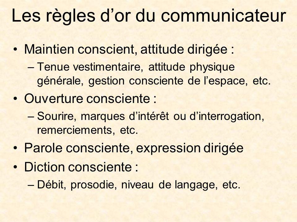 Les règles dor du communicateur Maintien conscient, attitude dirigée : –Tenue vestimentaire, attitude physique générale, gestion consciente de lespace, etc.