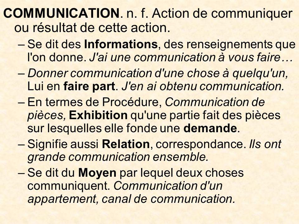 COMMUNICATION.n. f. Action de communiquer ou résultat de cette action.