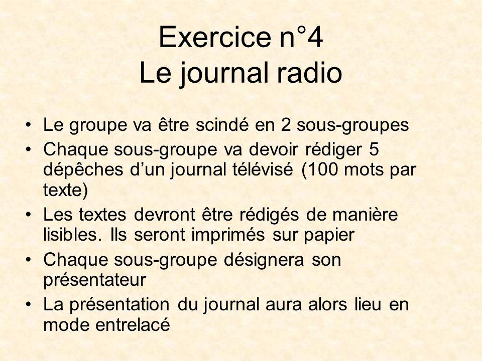Exercice n°4 Le journal radio Le groupe va être scindé en 2 sous-groupes Chaque sous-groupe va devoir rédiger 5 dépêches dun journal télévisé (100 mots par texte) Les textes devront être rédigés de manière lisibles.
