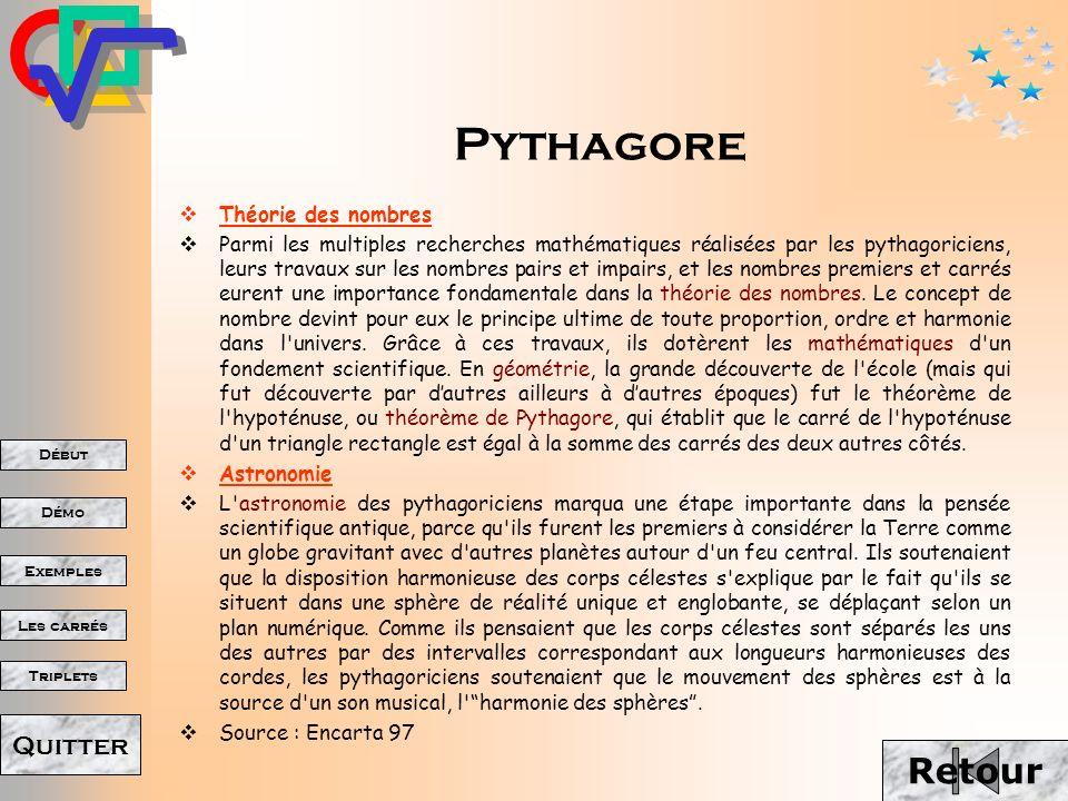 Début Démo Triplets Exemples Les carrés Quitter Pythagore Pythagore (v.570-v.490av.J.-C.), philosophe et mathématicien grec dont les doctrines exercèrent une profonde influence sur Platon.
