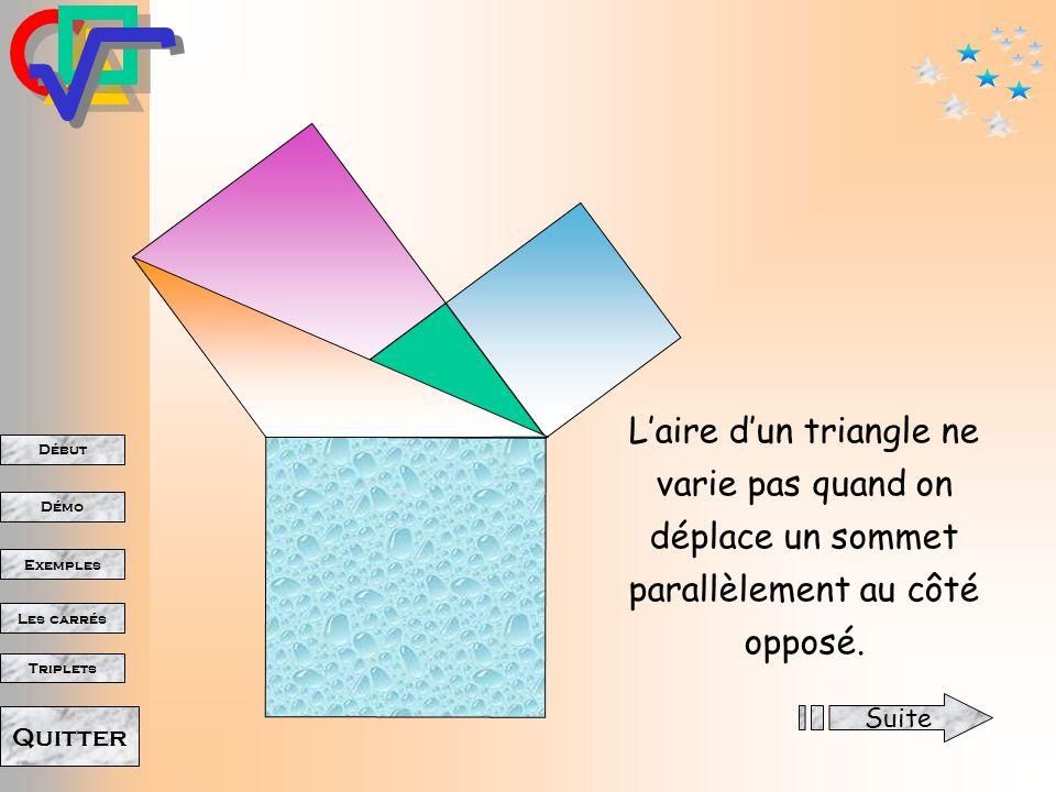 Début Démo Triplets Exemples Les carrés Quitter Pourquoi? Laire dun triangle ne varie pas quand on déplace un sommet parallèlement au côté opposé. Sui