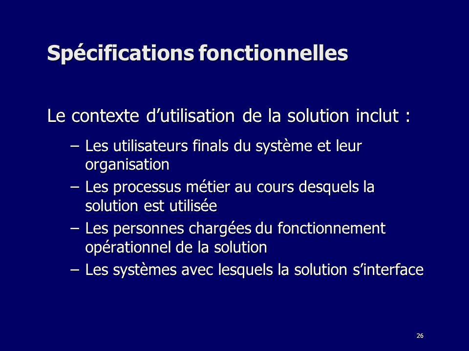 26 Spécifications fonctionnelles Le contexte dutilisation de la solution inclut : –Les utilisateurs finals du système et leur organisation –Les proces