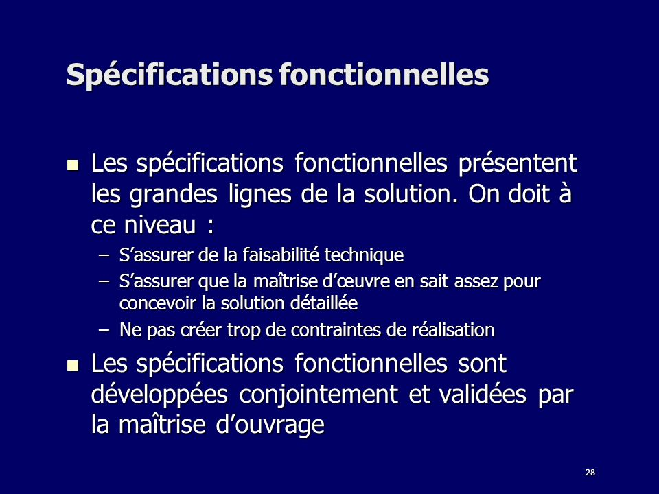 28 Spécifications fonctionnelles Les spécifications fonctionnelles présentent les grandes lignes de la solution. On doit à ce niveau : Les spécificati