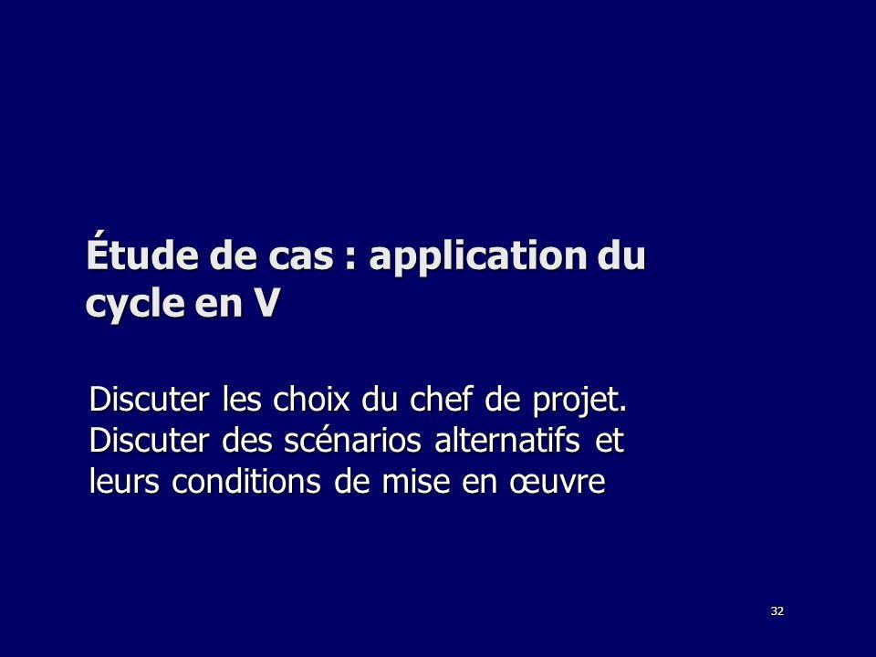 32 Étude de cas : application du cycle en V Discuter les choix du chef de projet. Discuter des scénarios alternatifs et leurs conditions de mise en œu
