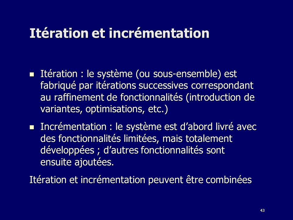 43 Itération et incrémentation Itération : le système (ou sous-ensemble) est fabriqué par itérations successives correspondant au raffinement de fonctionnalités (introduction de variantes, optimisations, etc.) Itération : le système (ou sous-ensemble) est fabriqué par itérations successives correspondant au raffinement de fonctionnalités (introduction de variantes, optimisations, etc.) Incrémentation : le système est dabord livré avec des fonctionnalités limitées, mais totalement développées ; dautres fonctionnalités sont ensuite ajoutées.