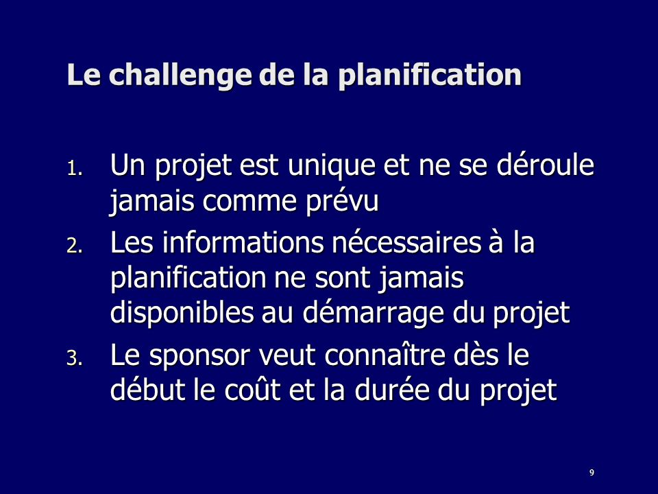 9 Le challenge de la planification 1.Un projet est unique et ne se déroule jamais comme prévu 2.