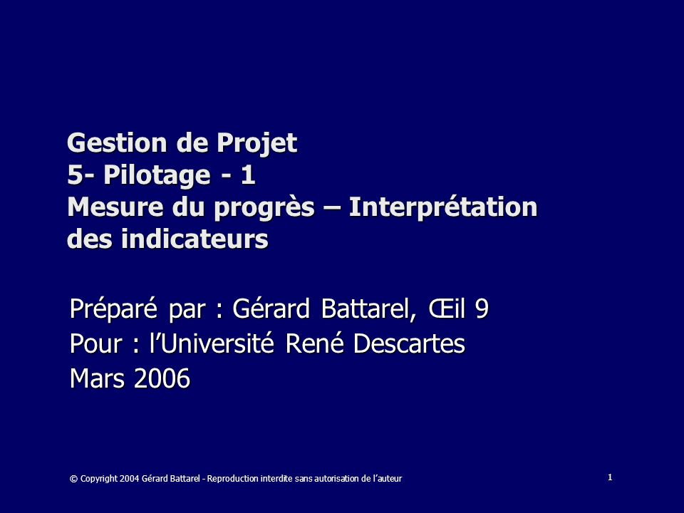 1 Gestion de Projet 5- Pilotage - 1 Mesure du progrès – Interprétation des indicateurs Préparé par : Gérard Battarel, Œil 9 Pour : lUniversité René De
