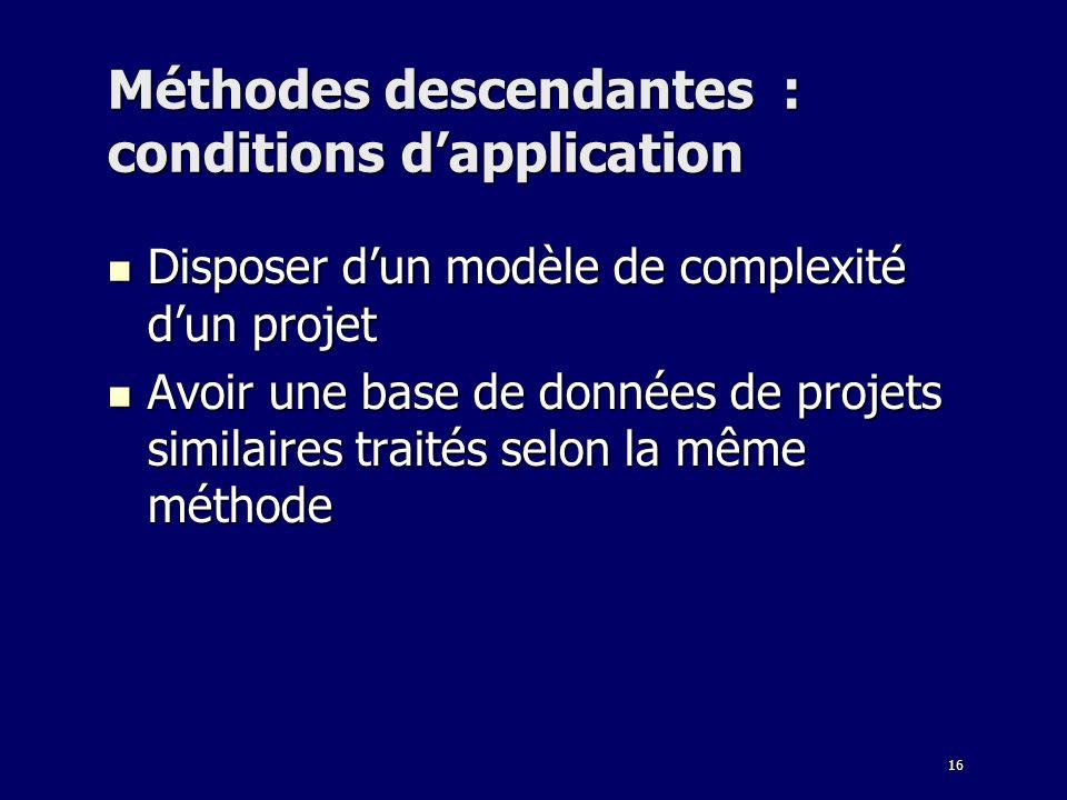 16 Méthodes descendantes : conditions dapplication Disposer dun modèle de complexité dun projet Disposer dun modèle de complexité dun projet Avoir une