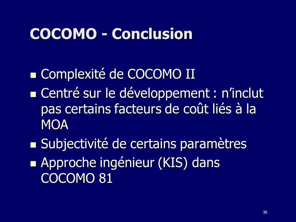 35 COCOMO - Conclusion Complexité de COCOMO II Complexité de COCOMO II Centré sur le développement : ninclut pas certains facteurs de coût liés à la M