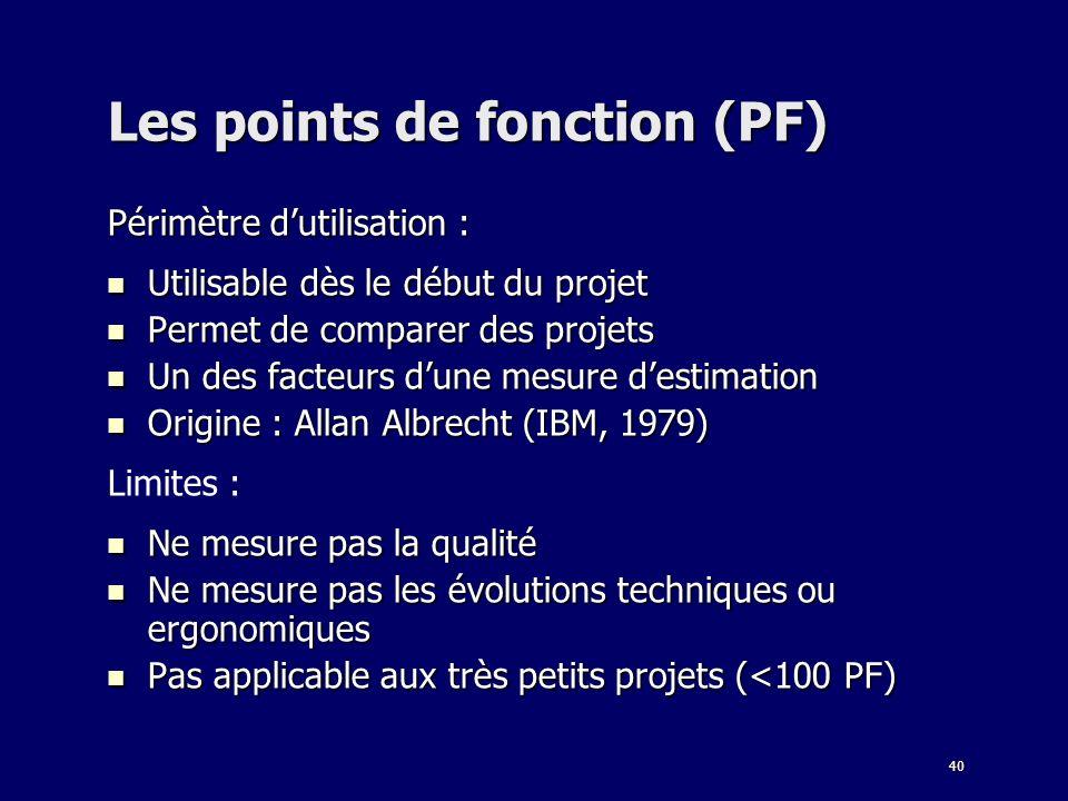 40 Les points de fonction (PF) Périmètre dutilisation : Utilisable dès le début du projet Utilisable dès le début du projet Permet de comparer des pro