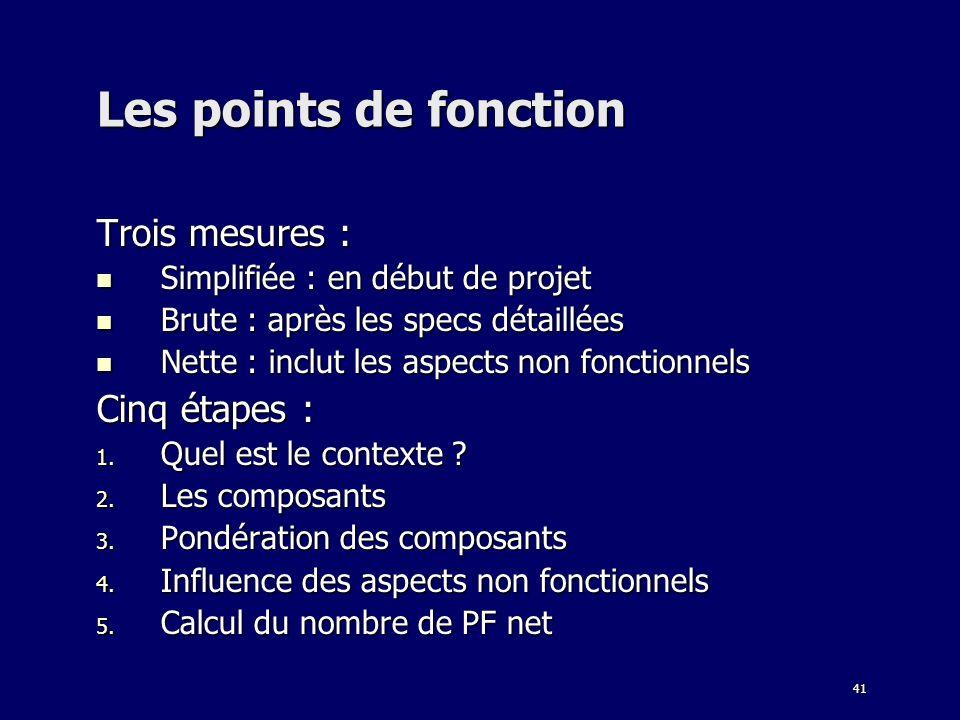 41 Les points de fonction Trois mesures : Simplifiée : en début de projet Simplifiée : en début de projet Brute : après les specs détaillées Brute : a