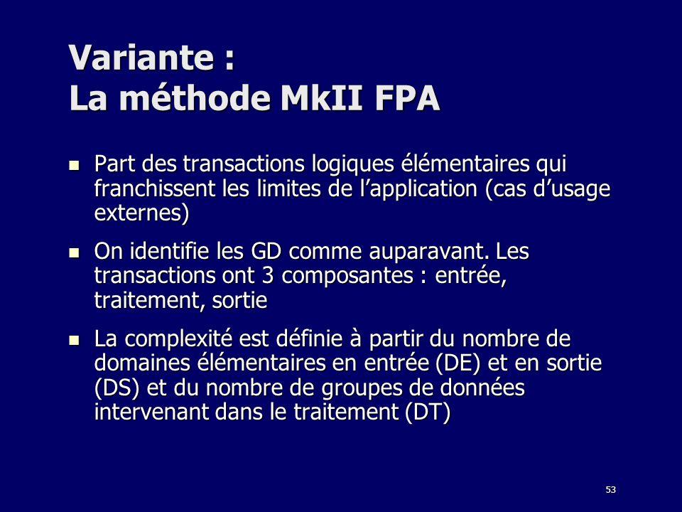 53 Variante : La méthode MkII FPA Part des transactions logiques élémentaires qui franchissent les limites de lapplication (cas dusage externes) Part