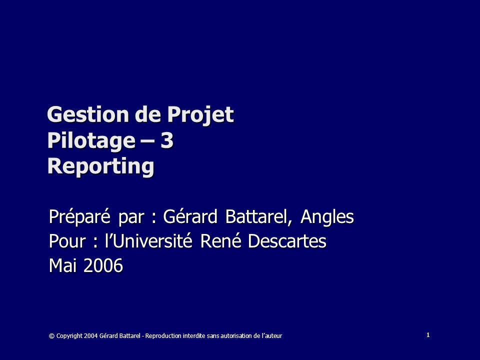 1 Gestion de Projet Pilotage – 3 Reporting Préparé par : Gérard Battarel, Angles Pour : lUniversité René Descartes Mai 2006 © Copyright 2004 Gérard Ba
