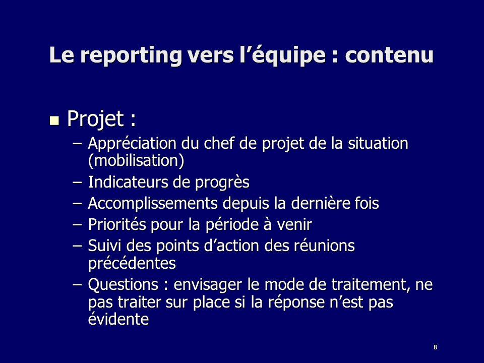 8 Le reporting vers léquipe : contenu Projet : Projet : –Appréciation du chef de projet de la situation (mobilisation) –Indicateurs de progrès –Accomp