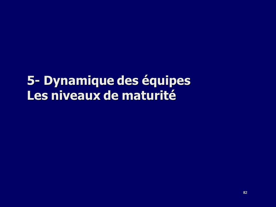 82 5- Dynamique des équipes Les niveaux de maturité