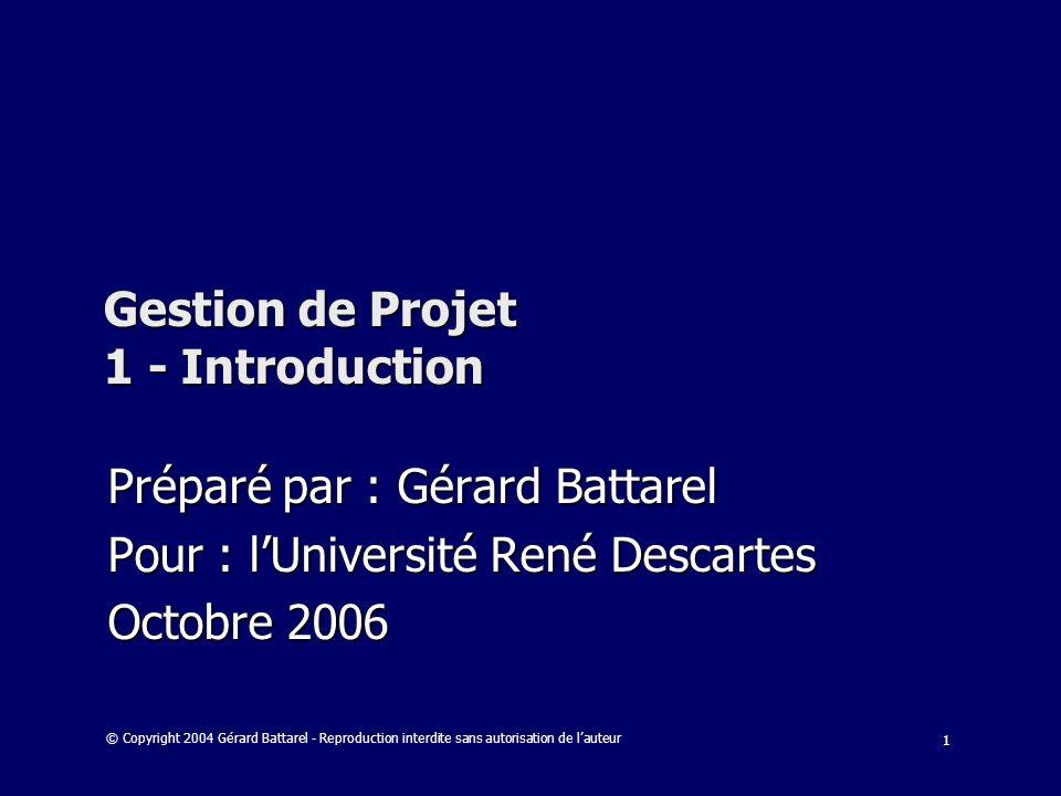 1 Gestion de Projet 1 - Introduction Préparé par : Gérard Battarel Pour : lUniversité René Descartes Octobre 2006 © Copyright 2004 Gérard Battarel - R