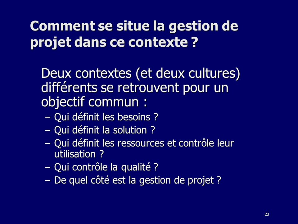 23 Comment se situe la gestion de projet dans ce contexte ? Deux contextes (et deux cultures) différents se retrouvent pour un objectif commun : –Qui