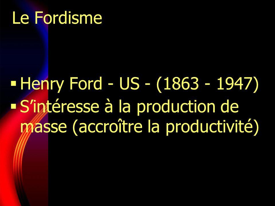 Le Fordisme Henry Ford - US - (1863 - 1947) Sintéresse à la production de masse (accroître la productivité)