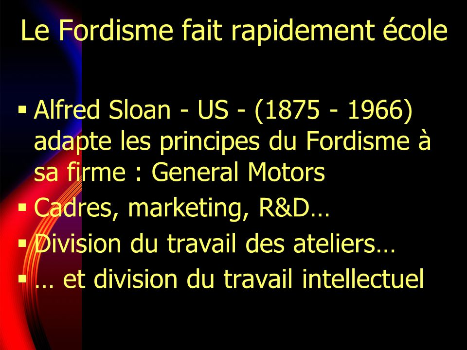 Le Fordisme fait rapidement école Alfred Sloan - US - (1875 - 1966) adapte les principes du Fordisme à sa firme : General Motors Cadres, marketing, R&