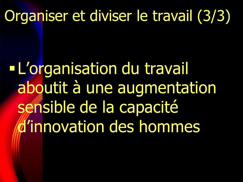 Lorganisation du travail aboutit à une augmentation sensible de la capacité dinnovation des hommes Organiser et diviser le travail (3/3)