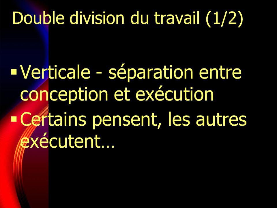 Double division du travail (1/2) Verticale - séparation entre conception et exécution Certains pensent, les autres exécutent…