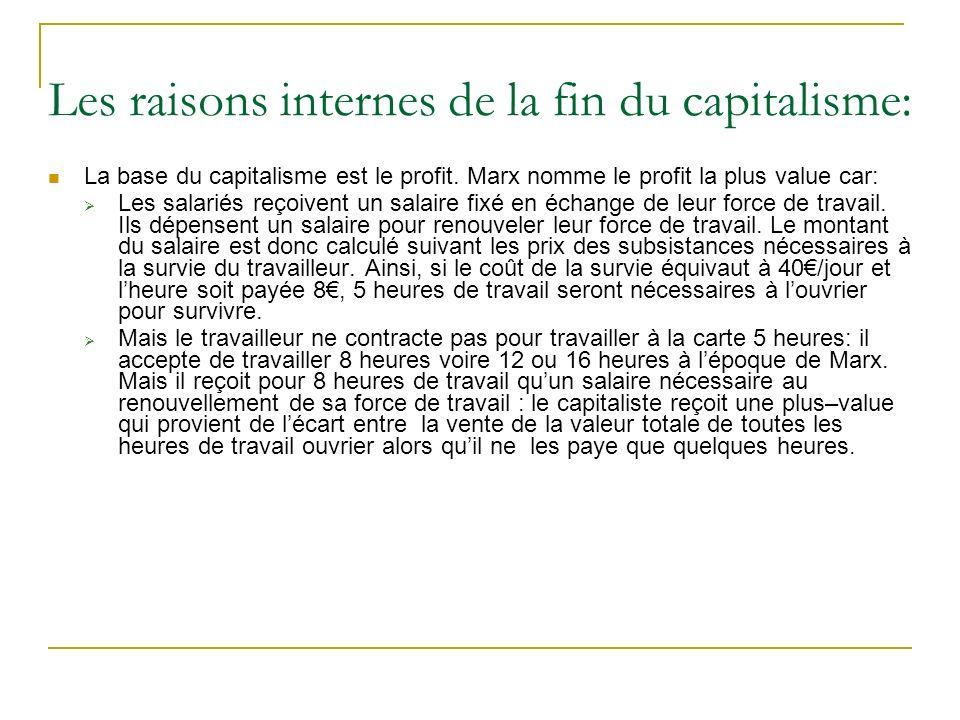 Les raisons internes de la fin du capitalisme: La base du capitalisme est le profit. Marx nomme le profit la plus value car: Les salariés reçoivent un
