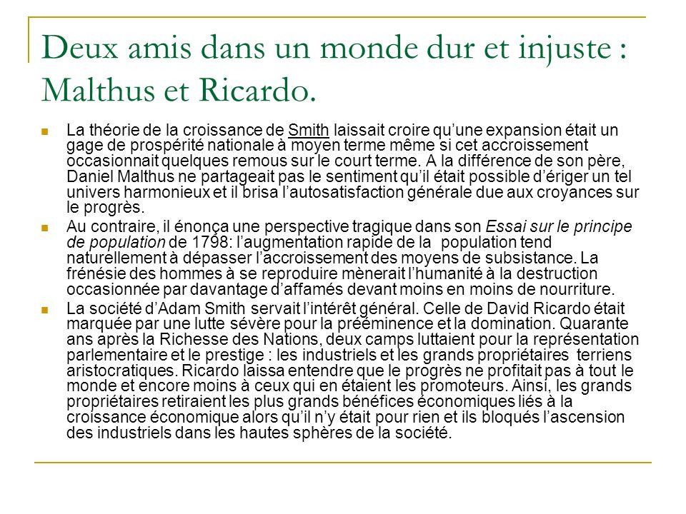 Deux amis dans un monde dur et injuste : Malthus et Ricardo. La théorie de la croissance de Smith laissait croire quune expansion était un gage de pro