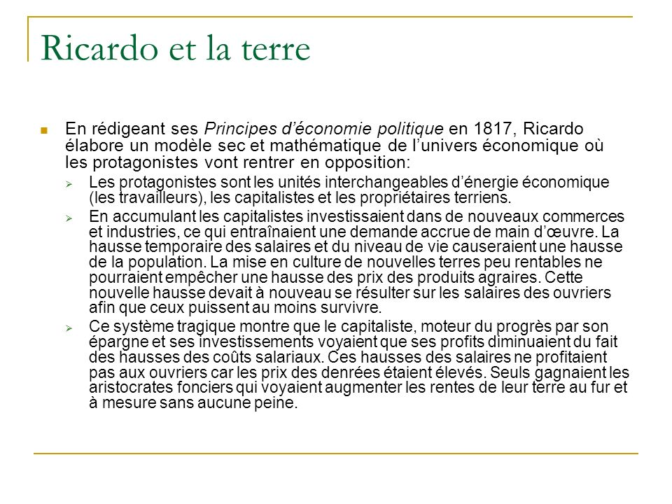 Ricardo et la terre En rédigeant ses Principes déconomie politique en 1817, Ricardo élabore un modèle sec et mathématique de lunivers économique où le