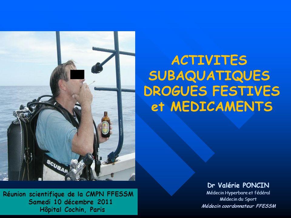 ACTIVITES SUBAQUATIQUES DROGUES FESTIVES et MEDICAMENTS Dr Valérie PONCIN Médecin Hyperbare et fédéral Médecin du Sport Médecin coordonnateur FFESSM R