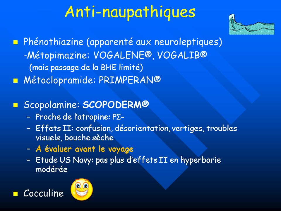 Anti-naupathiques Phénothiazine (apparenté aux neuroleptiques) -Métopimazine: VOGALENE®, VOGALIB® (mais passage de la BHE limité) Métoclopramide: PRIM